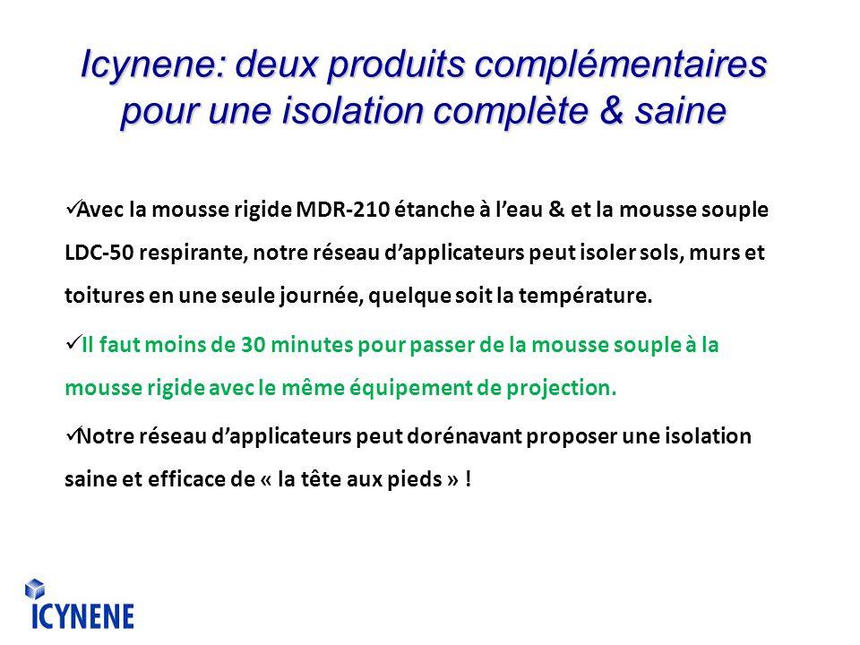 Icynene: deux produits complémentaires pour une isolation complète & saine Avec la mousse rigide MDR-210 étanche à leau & et la mousse souple LDC-50 respirante, notre réseau dapplicateurs peut isoler sols, murs et toitures en une seule journée, quelque soit la température.
