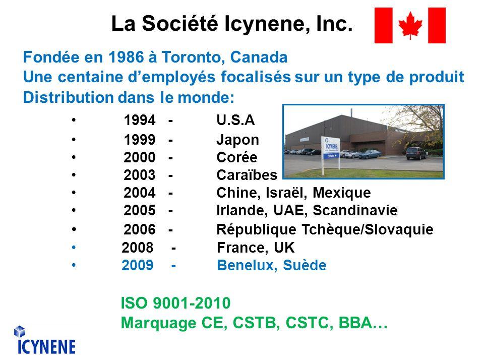 Fondée en 1986 à Toronto, Canada Une centaine demployés focalisés sur un type de produit Distribution dans le monde: 1994-U.S.A 1999-Japon 2000-Corée 2003-Caraïbes 2004-Chine, Israël, Mexique 2005-Irlande, UAE, Scandinavie 2006-République Tchèque/Slovaquie 2008 - France, UK 2009 - Benelux, Suède ISO 9001-2010 Marquage CE, CSTB, CSTC, BBA… La Société Icynene, Inc.