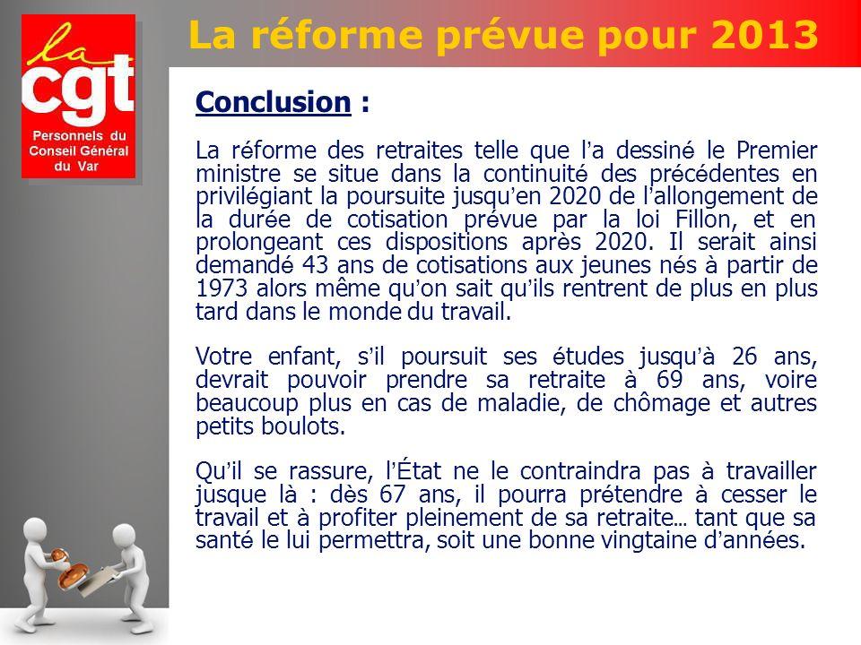 La réforme prévue pour 2013 Conclusion : La r é forme des retraites telle que l a dessin é le Premier ministre se situe dans la continuit é des pr é c é dentes en privil é giant la poursuite jusqu en 2020 de l allongement de la dur é e de cotisation pr é vue par la loi Fillon, et en prolongeant ces dispositions apr è s 2020.