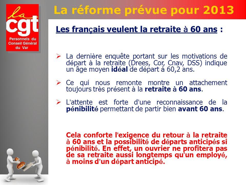 La réforme prévue pour 2013 Les fran ç ais veulent la retraite à 60 ans : La derni è re enquête portant sur les motivations de d é part à la retraite (Drees, Cor, Cnav, DSS) indique un âge moyen id é al de d é part à 60,2 ans.