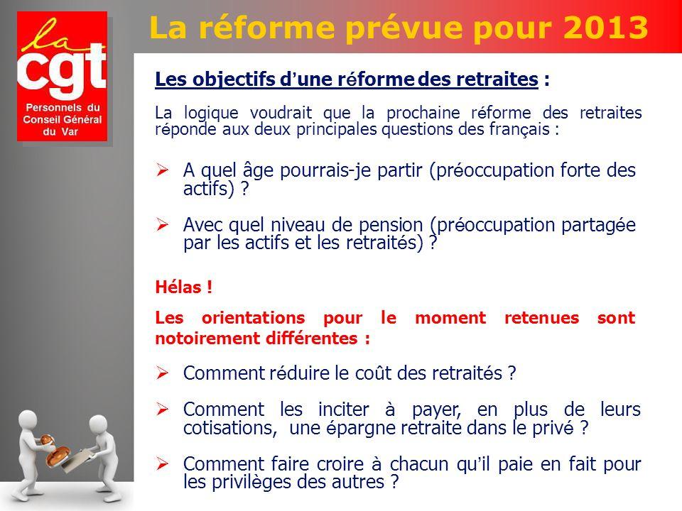 La réforme prévue pour 2013 Les objectifs d une r é forme des retraites : La logique voudrait que la prochaine r é forme des retraites r é ponde aux deux principales questions des fran ç ais : A quel âge pourrais-je partir (pr é occupation forte des actifs) .