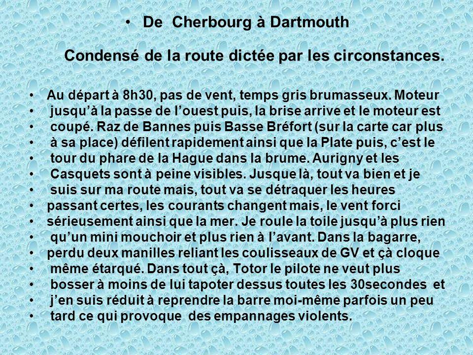 De Cherbourg à Dartmouth Condensé de la route dictée par les circonstances. Au départ à 8h30, pas de vent, temps gris brumasseux. Moteur jusquà la pas