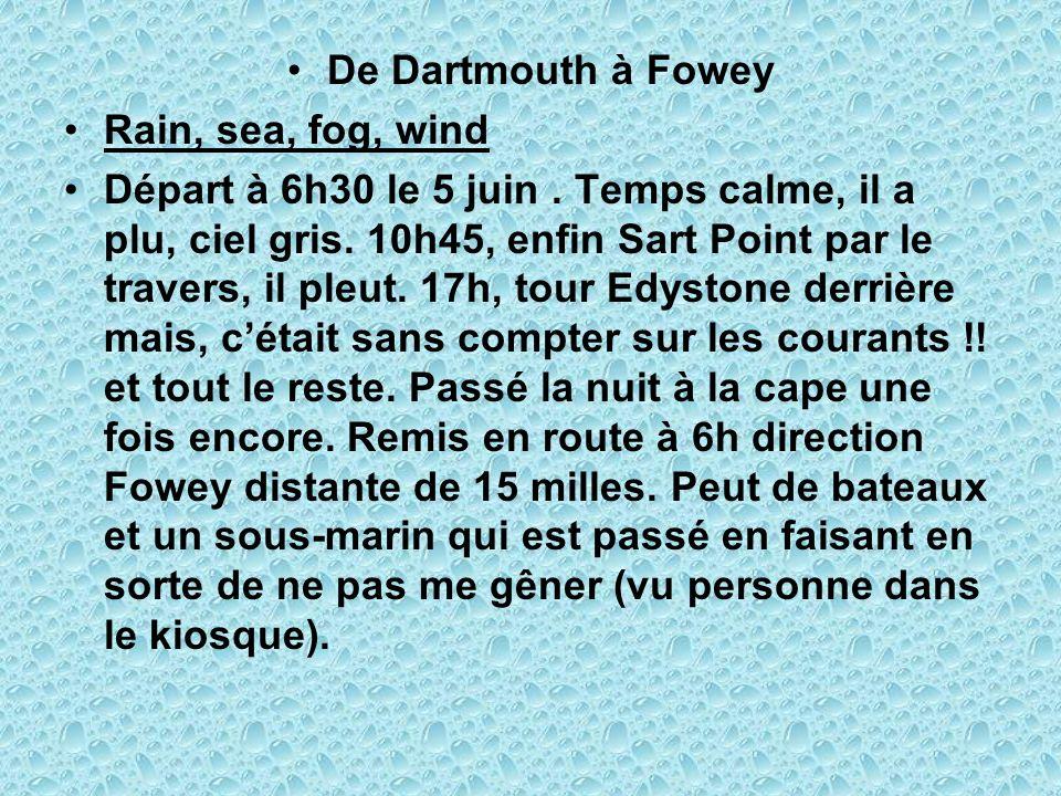 De Dartmouth à Fowey Rain, sea, fog, wind Départ à 6h30 le 5 juin. Temps calme, il a plu, ciel gris. 10h45, enfin Sart Point par le travers, il pleut.