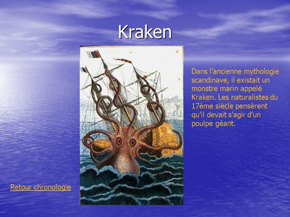 Kraken Retour chronologie Dans lancienne mythologie scandinave, il existait un monstre marin appelé Kraken. Les naturalistes du 17ème siècle pensèrent