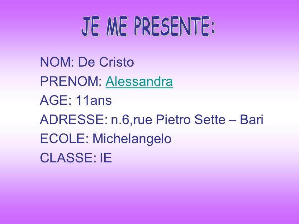 NOM: De Cristo PRENOM: AlessandraAlessandra AGE: 11ans ADRESSE: n.6,rue Pietro Sette – Bari ECOLE: Michelangelo CLASSE: IE