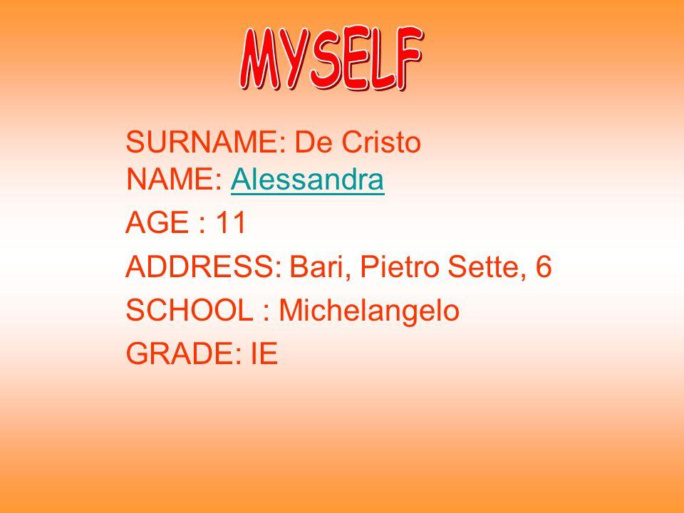 SURNAME: De Cristo NAME: AlessandraAlessandra AGE : 11 ADDRESS: Bari, Pietro Sette, 6 SCHOOL : Michelangelo GRADE: IE