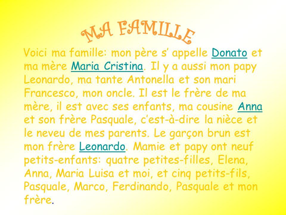 Voici ma famille: mon père s appelle Donato et ma mère Maria Cristina. Il y a aussi mon papy Leonardo, ma tante Antonella et son mari Francesco, mon o