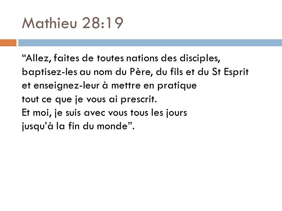 Mathieu 28:19 Allez, faites de toutes nations des disciples, baptisez-les au nom du Père, du fils et du St Esprit et enseignez-leur à mettre en pratique tout ce que je vous ai prescrit.