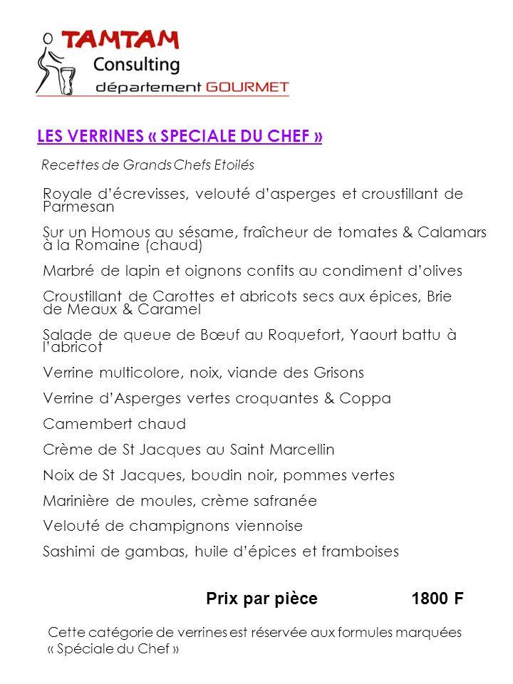 Prix par pièce1800 F Cette catégorie de verrines est réservée aux formules marquées « Spéciale du Chef » LES VERRINES « SPECIALE DU CHEF » Royale décrevisses, velouté dasperges et croustillant de Parmesan Sur un Homous au sésame, fraîcheur de tomates & Calamars à la Romaine (chaud) Marbré de lapin et oignons confits au condiment dolives Croustillant de Carottes et abricots secs aux épices, Brie de Meaux & Caramel Salade de queue de Bœuf au Roquefort, Yaourt battu à labricot Verrine multicolore, noix, viande des Grisons Verrine dAsperges vertes croquantes & Coppa Camembert chaud Crème de St Jacques au Saint Marcellin Noix de St Jacques, boudin noir, pommes vertes Marinière de moules, crème safranée Velouté de champignons viennoise Sashimi de gambas, huile dépices et framboises Recettes de Grands Chefs Etoilés