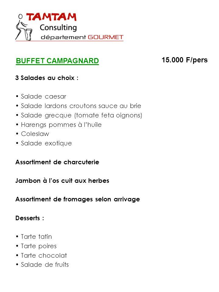 BUFFET CAMPAGNARD 15.000 F/pers 3 Salades au choix : Salade caesar Salade lardons croutons sauce au brie Salade grecque (tomate feta oignons) Harengs