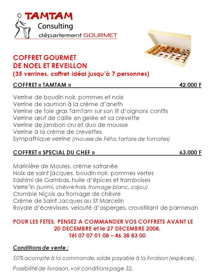 COFFRET GOURMET DE NOEL ET REVEILLON (35 verrines, coffret idéal jusquà 7 personnes) COFFRET « TAMTAM »42.000 F Verrine de boudin noir, pommes et noix Verrine de saumon à la crème daneth Verrine de foie gras TamTam sur son lit doignons confits Verrine œuf de caille en gelée et sa crevette Verrine de jambon cru et duo de mousse Verrine à la crème de crevettes Sympathique verrine (mousse de Féta, tartare de tomates) COFFRET « SPECIAL DU CHEF »63.000 F Marinière de Moules, crème safranée Noix de saint jacques, boudin noir, pommes vertes Sashimi de Gambas, huile dépices et framboises Verrein (surimi, chèvre frais, fromage blanc, cajou) Crumble Niçois au fromage de chèvre Crème de Saint Jacques au St Marcelin Royale décrevisses, velouté dasperges, croustillant de parmesan POUR LES FETES, PENSEZ A COMMANDER VOS COFFRETS AVANT LE 20 DECEMBRE et le 27 DECEMBRE 2008.