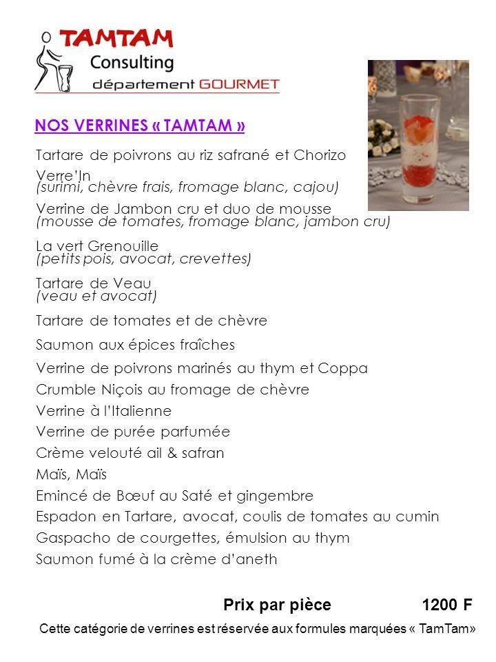 Prix par pièce1200 F NOS VERRINES « TAMTAM » Tartare de poivrons au riz safrané et Chorizo VerreIn (surimi, chèvre frais, fromage blanc, cajou) Verrine de Jambon cru et duo de mousse (mousse de tomates, fromage blanc, jambon cru) La vert Grenouille (petits pois, avocat, crevettes) Tartare de Veau (veau et avocat) Tartare de tomates et de chèvre Saumon aux épices fraîches Verrine de poivrons marinés au thym et Coppa Crumble Niçois au fromage de chèvre Verrine à lItalienne Verrine de purée parfumée Crème velouté ail & safran Maïs, Maïs Emincé de Bœuf au Saté et gingembre Espadon en Tartare, avocat, coulis de tomates au cumin Gaspacho de courgettes, émulsion au thym Saumon fumé à la crème daneth Cette catégorie de verrines est réservée aux formules marquées « TamTam»