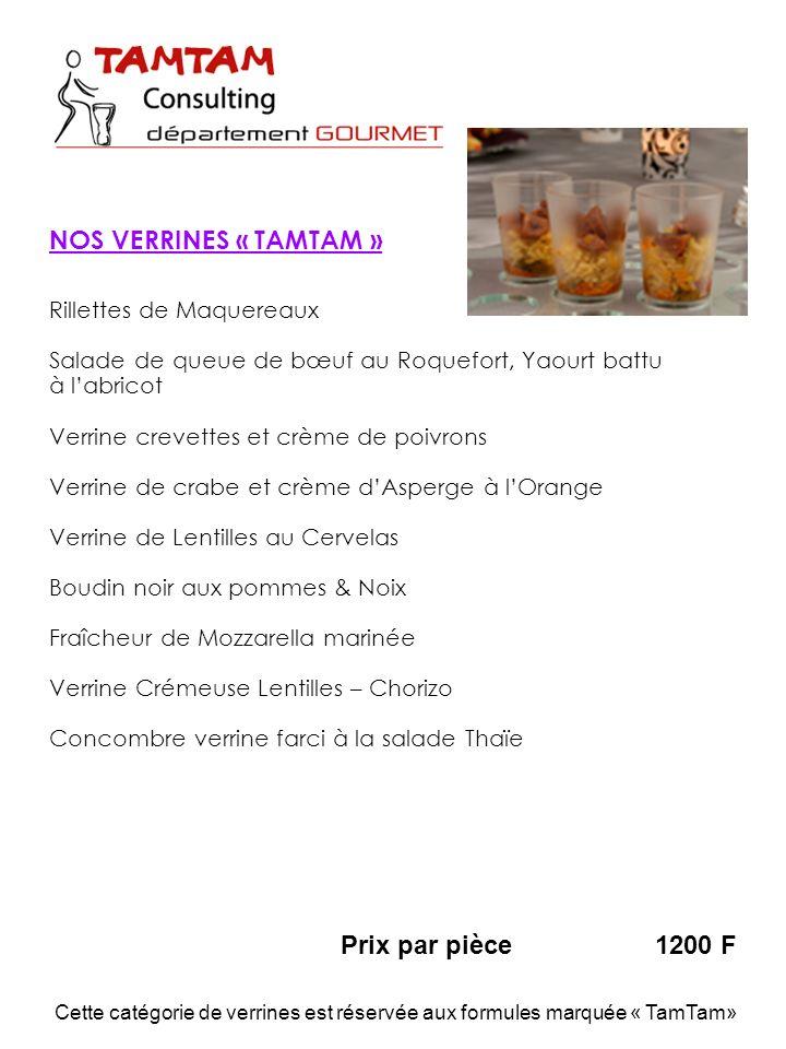 Prix par pièce1200 F Cette catégorie de verrines est réservée aux formules marquée « TamTam» Rillettes de Maquereaux Salade de queue de bœuf au Roquefort, Yaourt battu à labricot Verrine crevettes et crème de poivrons Verrine de crabe et crème dAsperge à lOrange Verrine de Lentilles au Cervelas Boudin noir aux pommes & Noix Fraîcheur de Mozzarella marinée Verrine Crémeuse Lentilles – Chorizo Concombre verrine farci à la salade Thaïe NOS VERRINES « TAMTAM »