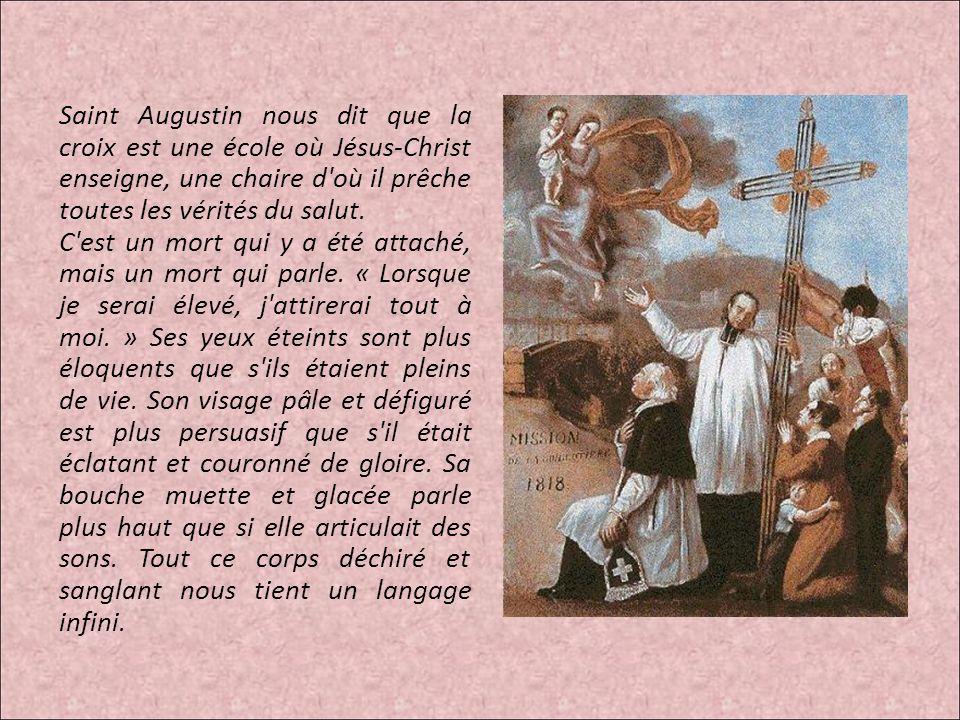 Saint Augustin nous dit que la croix est une école où Jésus-Christ enseigne, une chaire d'où il prêche toutes les vérités du salut. C'est un mort qui