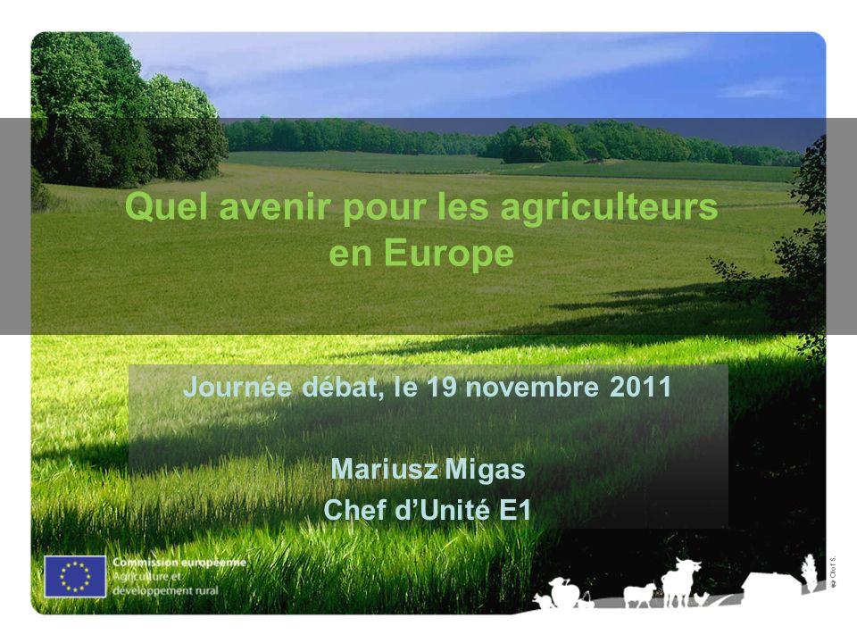 Olof S. Quel avenir pour les agriculteurs en Europe Journée débat, le 19 novembre 2011 Mariusz Migas Chef dUnité E1