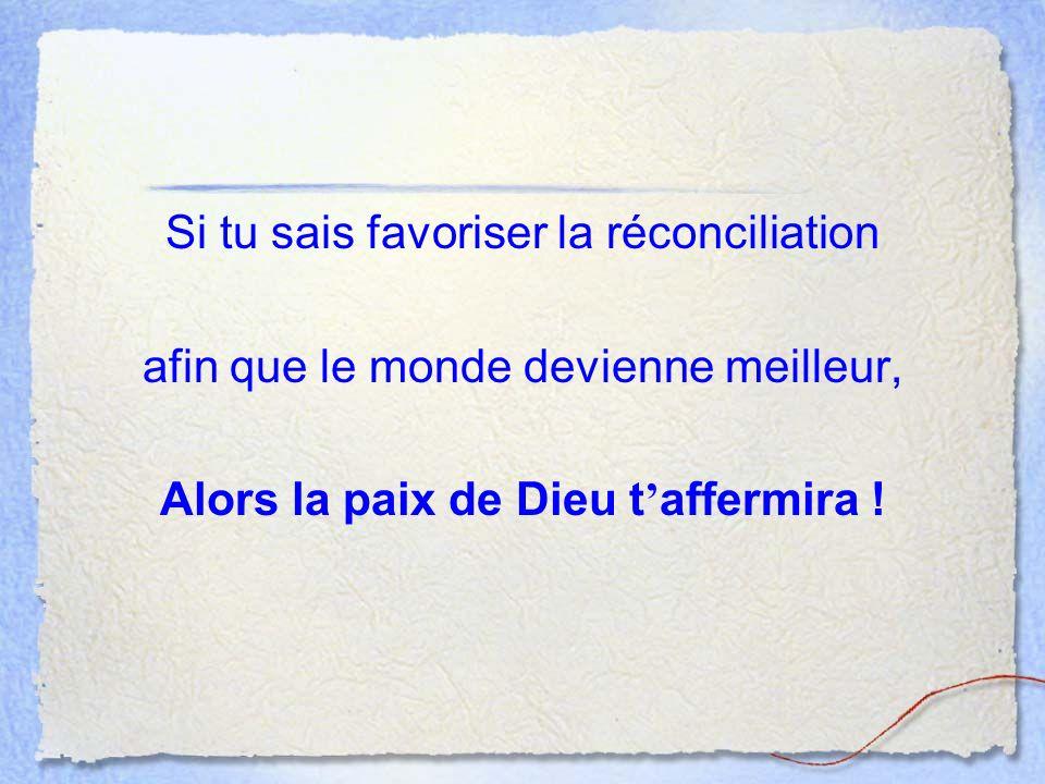 Si tu sais favoriser la réconciliation afin que le monde devienne meilleur, Alors la paix de Dieu t affermira !