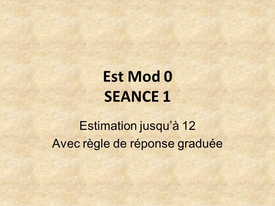 Est Mod 0 SEANCE 1 Estimation jusquà 12 Avec règle de réponse graduée