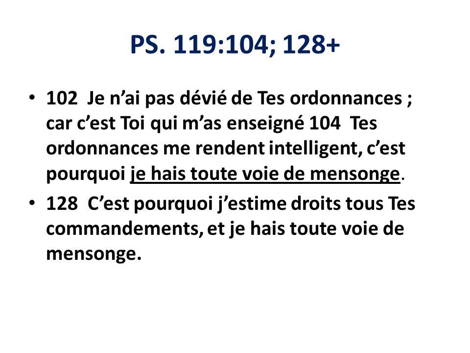 PS. 119:104; 128+ 102 Je nai pas dévié de Tes ordonnances ; car cest Toi qui mas enseigné 104 Tes ordonnances me rendent intelligent, cest pourquoi je