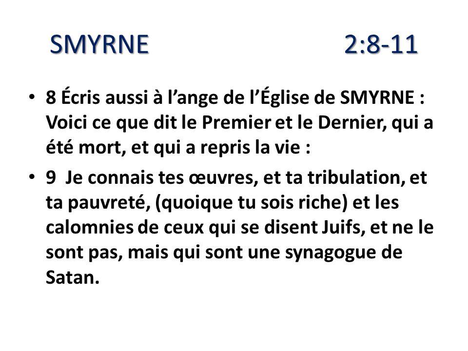 SMYRNE 2:8-11 8 Écris aussi à lange de lÉglise de SMYRNE : Voici ce que dit le Premier et le Dernier, qui a été mort, et qui a repris la vie : 9 Je co