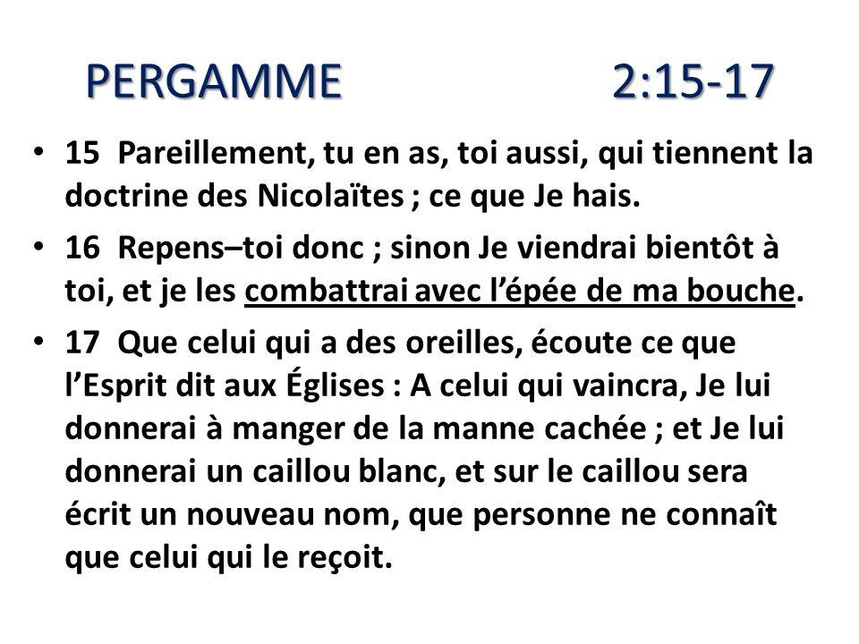 PERGAMME 2:15-17 15 Pareillement, tu en as, toi aussi, qui tiennent la doctrine des Nicolaïtes ; ce que Je hais. 16 Repens–toi donc ; sinon Je viendra