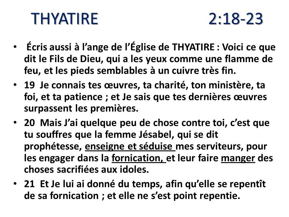THYATIRE 2:18-23 Écris aussi à lange de lÉglise de THYATIRE : Voici ce que dit le Fils de Dieu, qui a les yeux comme une flamme de feu, et les pieds s