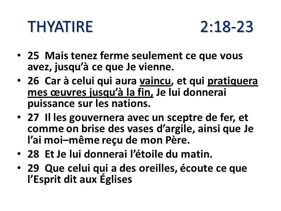 THYATIRE 2:18-23 25 Mais tenez ferme seulement ce que vous avez, jusquà ce que Je vienne. 26 Car à celui qui aura vaincu, et qui pratiquera mes œuvres