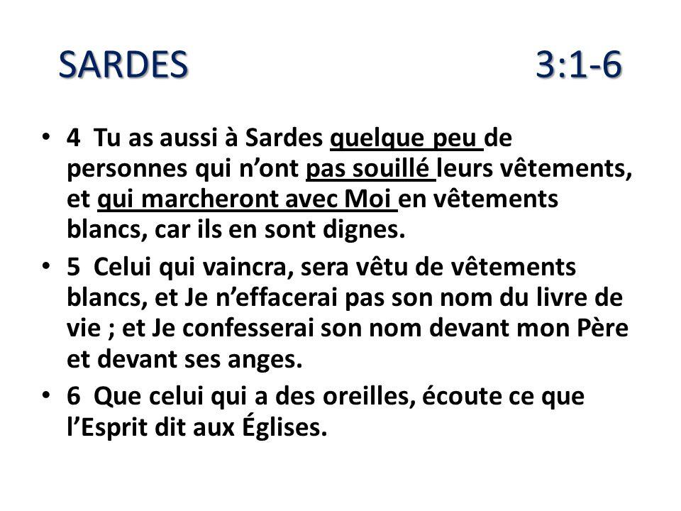 SARDES 3:1-6 4 Tu as aussi à Sardes quelque peu de personnes qui nont pas souillé leurs vêtements, et qui marcheront avec Moi en vêtements blancs, car