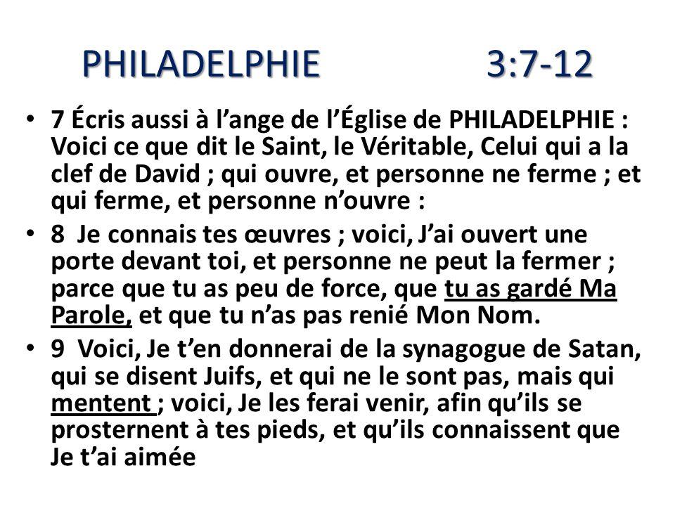PHILADELPHIE3:7-12 7 Écris aussi à lange de lÉglise de PHILADELPHIE : Voici ce que dit le Saint, le Véritable, Celui qui a la clef de David ; qui ouvr