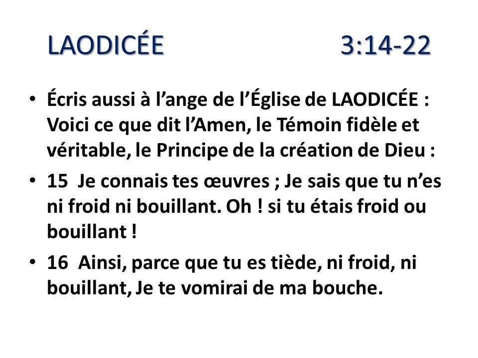 LAODICÉE 3:14-22 Écris aussi à lange de lÉglise de LAODICÉE : Voici ce que dit lAmen, le Témoin fidèle et véritable, le Principe de la création de Die