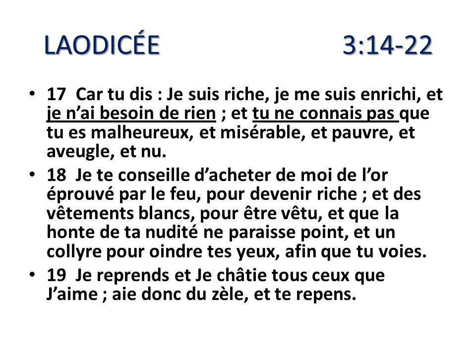 LAODICÉE 3:14-22 17 Car tu dis : Je suis riche, je me suis enrichi, et je nai besoin de rien ; et tu ne connais pas que tu es malheureux, et misérable