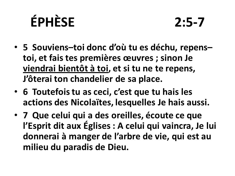 ÉPHÈSE 2:5-7 5 Souviens–toi donc doù tu es déchu, repens– toi, et fais tes premières œuvres ; sinon Je viendrai bientôt à toi, et si tu ne te repens,