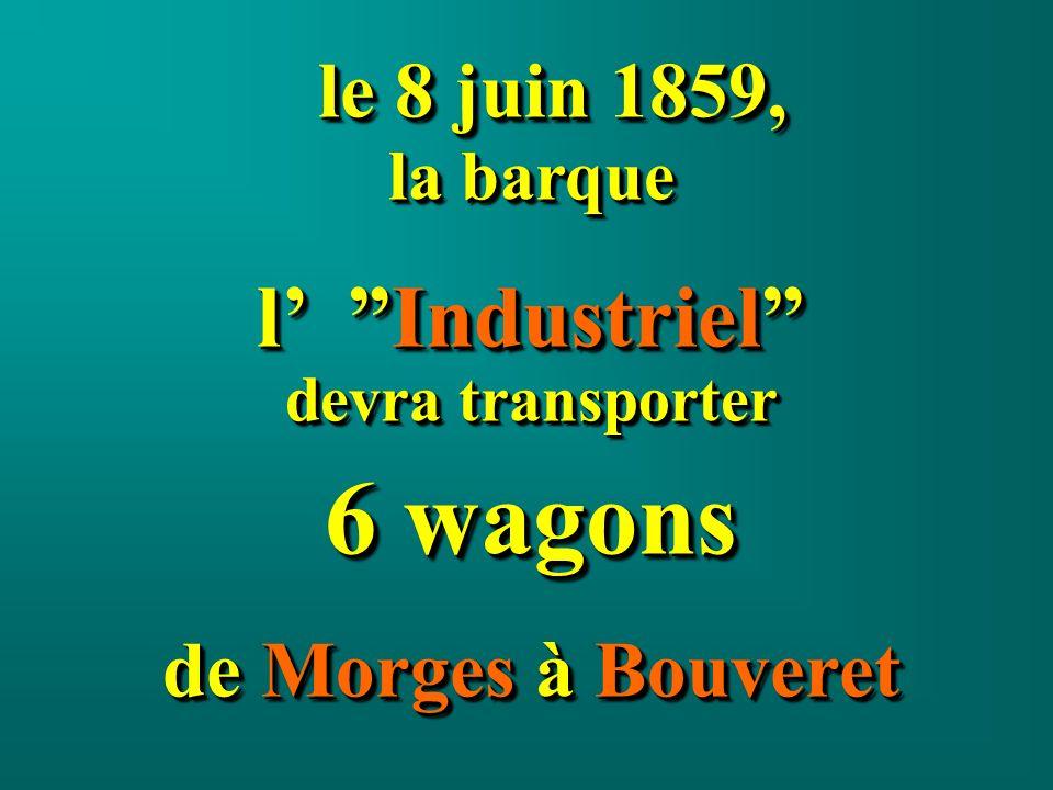 le 8 juin 1859, le 8 juin 1859, la barque l Industriel devra transporter 6 wagons de Morges à Bouveret le 8 juin 1859, le 8 juin 1859, la barque l Industriel devra transporter 6 wagons de Morges à Bouveret