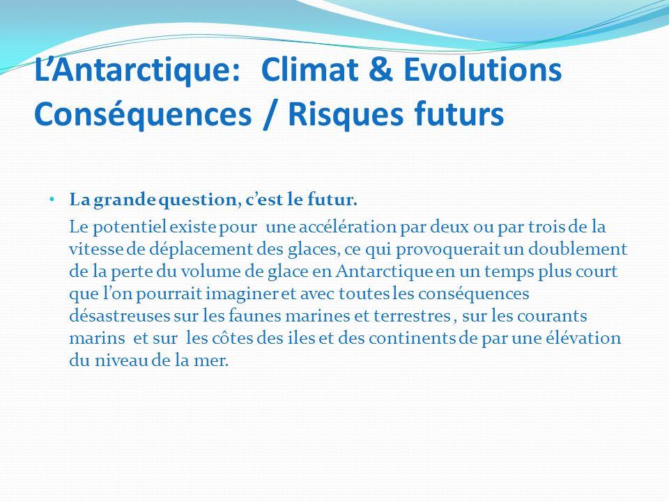 LAntarctique: Climat & Evolutions Conséquences / Risques futurs La grande question, cest le futur. Le potentiel existe pour une accélération par deux