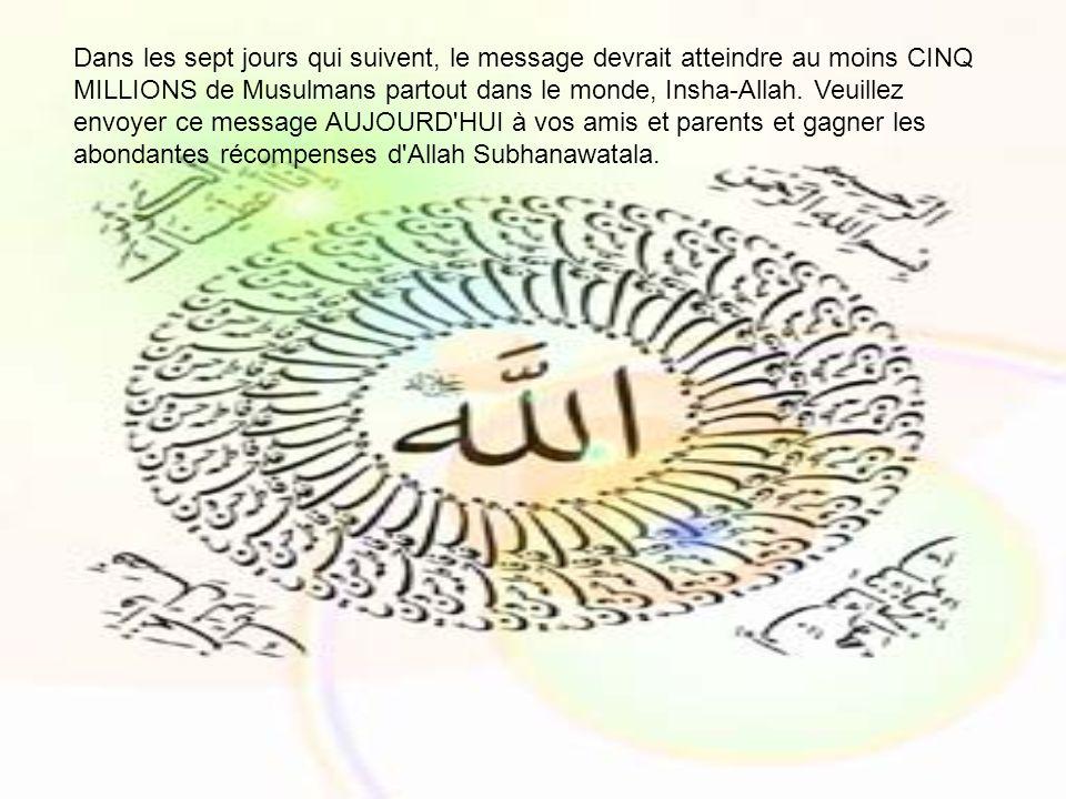 Dans les sept jours qui suivent, le message devrait atteindre au moins CINQ MILLIONS de Musulmans partout dans le monde, Insha-Allah. Veuillez envoyer