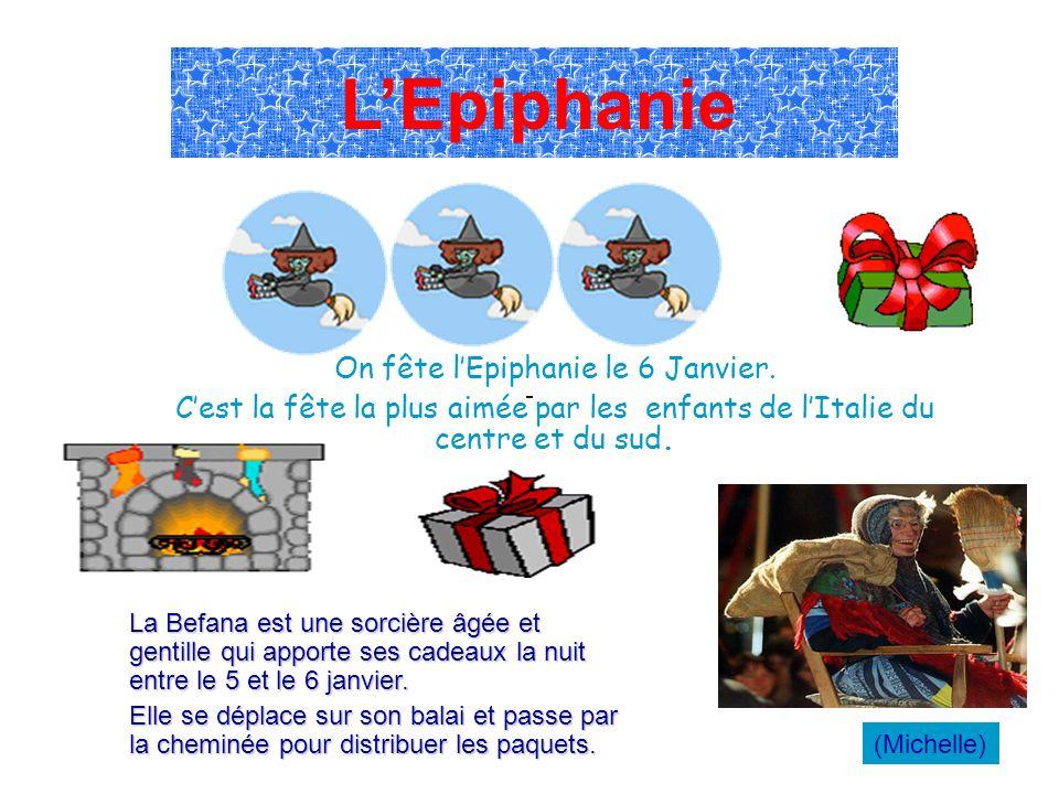 On fête lEpiphanie le 6 Janvier. Cest la fête la plus aimée par les enfants de lItalie du centre et du sud. La Befana est une sorcière âgée et gentill