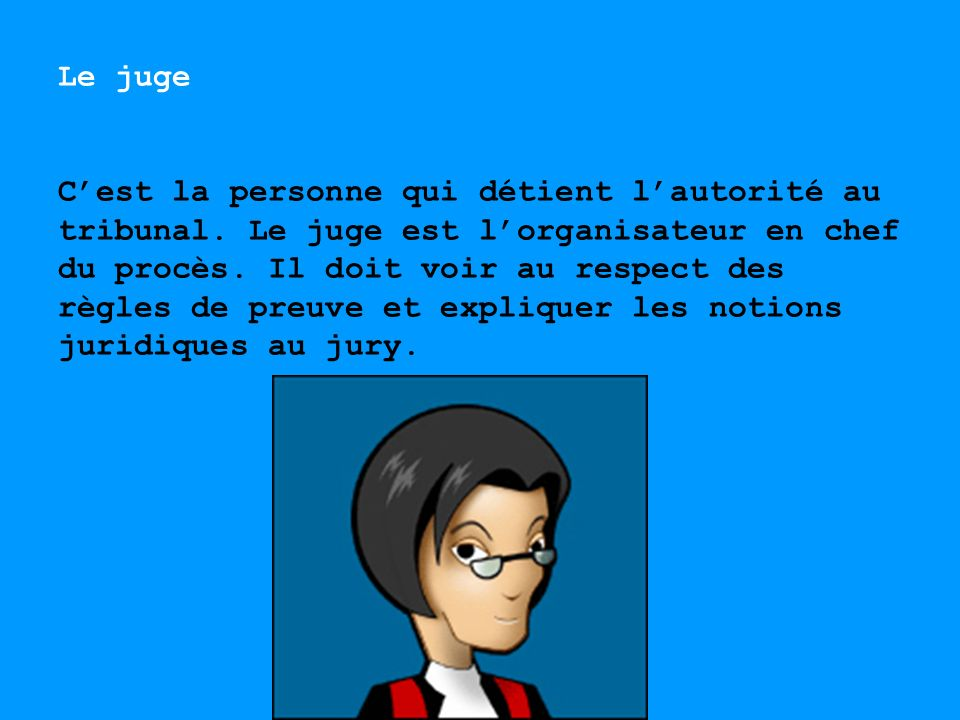 Le juge Cest la personne qui détient lautorité au tribunal. Le juge est lorganisateur en chef du procès. Il doit voir au respect des règles de preuve