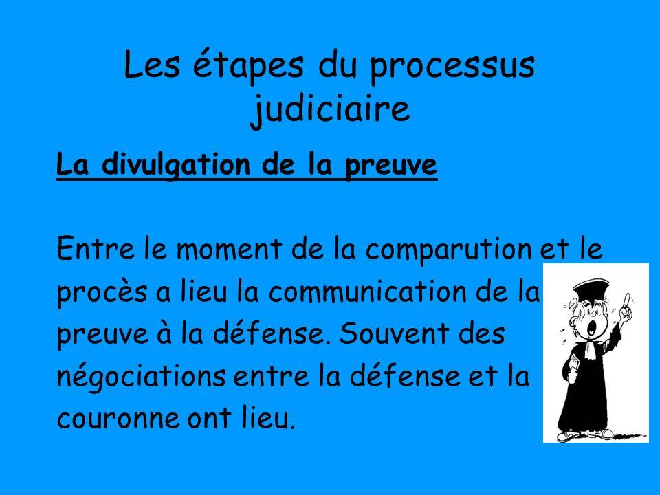 Les étapes du processus judiciaire La divulgation de la preuve Entre le moment de la comparution et le procès a lieu la communication de la preuve à l