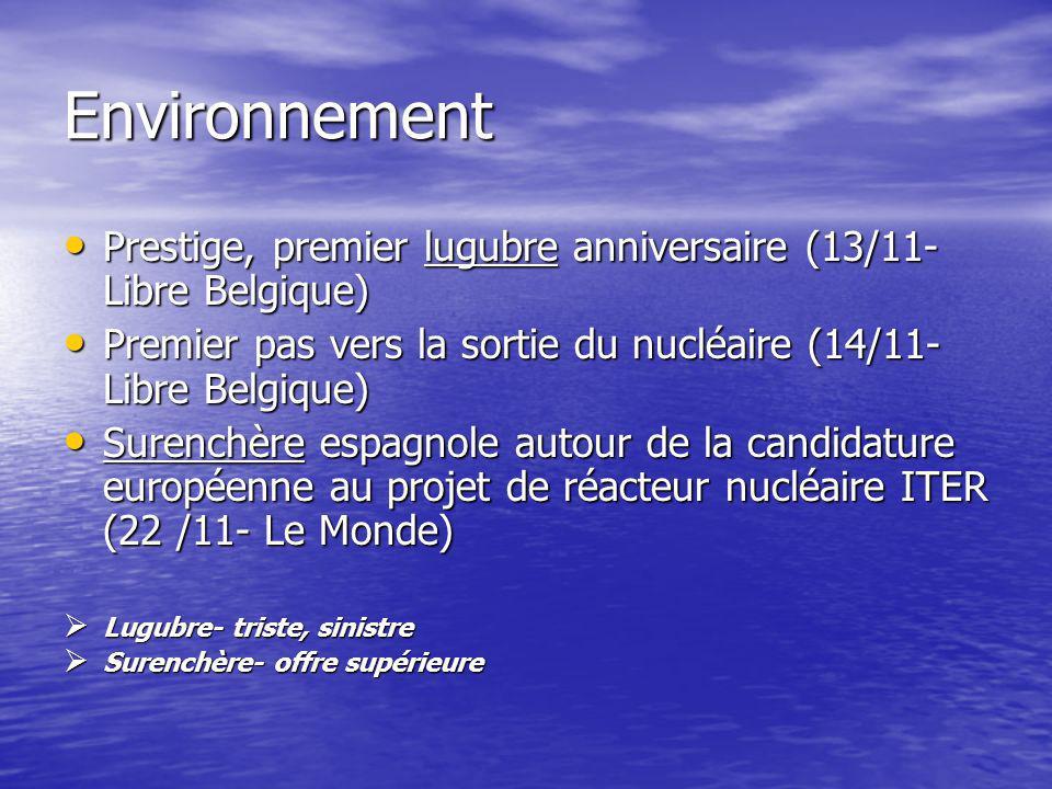Environnement Prestige, premier lugubre anniversaire (13/11- Libre Belgique) Prestige, premier lugubre anniversaire (13/11- Libre Belgique) Premier pas vers la sortie du nucléaire (14/11- Libre Belgique) Premier pas vers la sortie du nucléaire (14/11- Libre Belgique) Surenchère espagnole autour de la candidature européenne au projet de réacteur nucléaire ITER (22 /11- Le Monde) Surenchère espagnole autour de la candidature européenne au projet de réacteur nucléaire ITER (22 /11- Le Monde) Lugubre- triste, sinistre Lugubre- triste, sinistre Surenchère- offre supérieure Surenchère- offre supérieure