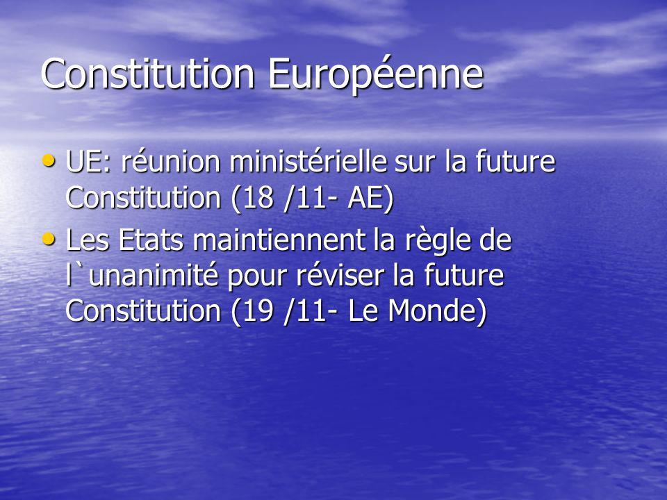 Constitution Européenne UE: réunion ministérielle sur la future Constitution (18 /11- AE) UE: réunion ministérielle sur la future Constitution (18 /11- AE) Les Etats maintiennent la règle de l`unanimité pour réviser la future Constitution (19 /11- Le Monde) Les Etats maintiennent la règle de l`unanimité pour réviser la future Constitution (19 /11- Le Monde)