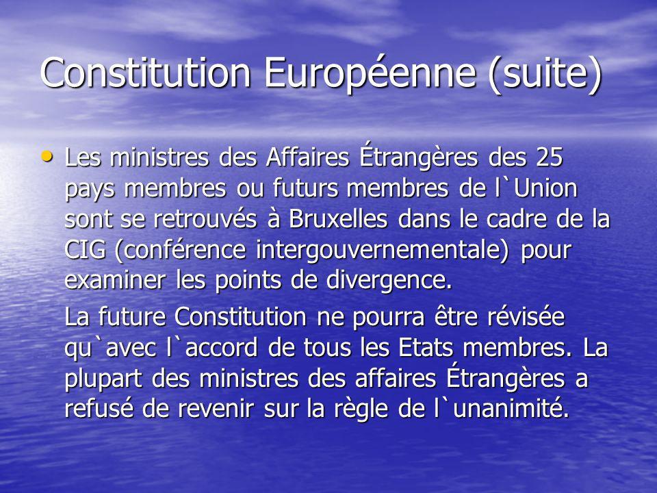 Constitution Européenne (suite) Les ministres des Affaires Étrangères des 25 pays membres ou futurs membres de l`Union sont se retrouvés à Bruxelles dans le cadre de la CIG (conférence intergouvernementale) pour examiner les points de divergence.