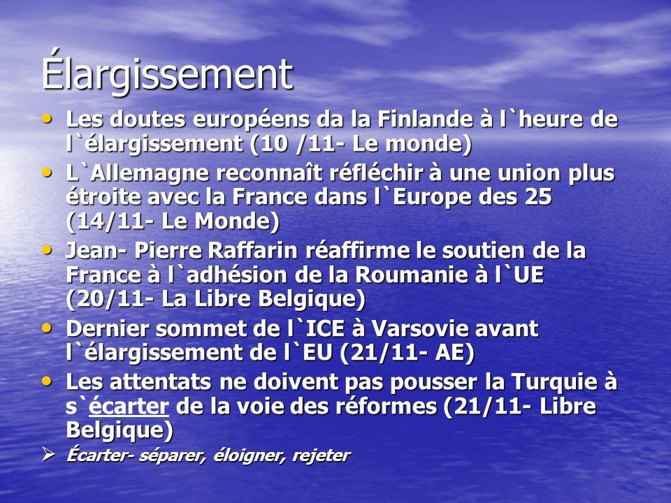 Élargissement Les doutes européens da la Finlande à l`heure de l`élargissement (10 /11- Le monde) Les doutes européens da la Finlande à l`heure de l`élargissement (10 /11- Le monde) L`Allemagne reconnaît réfléchir à une union plus étroite avec la France dans l`Europe des 25 (14/11- Le Monde) L`Allemagne reconnaît réfléchir à une union plus étroite avec la France dans l`Europe des 25 (14/11- Le Monde) Jean- Pierre Raffarin réaffirme le soutien de la France à l`adhésion de la Roumanie à l`UE (20/11- La Libre Belgique) Jean- Pierre Raffarin réaffirme le soutien de la France à l`adhésion de la Roumanie à l`UE (20/11- La Libre Belgique) Dernier sommet de l`ICE à Varsovie avant l`élargissement de l`EU (21/11- AE) Dernier sommet de l`ICE à Varsovie avant l`élargissement de l`EU (21/11- AE) Les attentats ne doivent pas pousser la Turquie à de la voie des réformes (21/11- Libre Belgique) Les attentats ne doivent pas pousser la Turquie à s`écarter de la voie des réformes (21/11- Libre Belgique) Écarter- séparer, éloigner, rejeter Écarter- séparer, éloigner, rejeter
