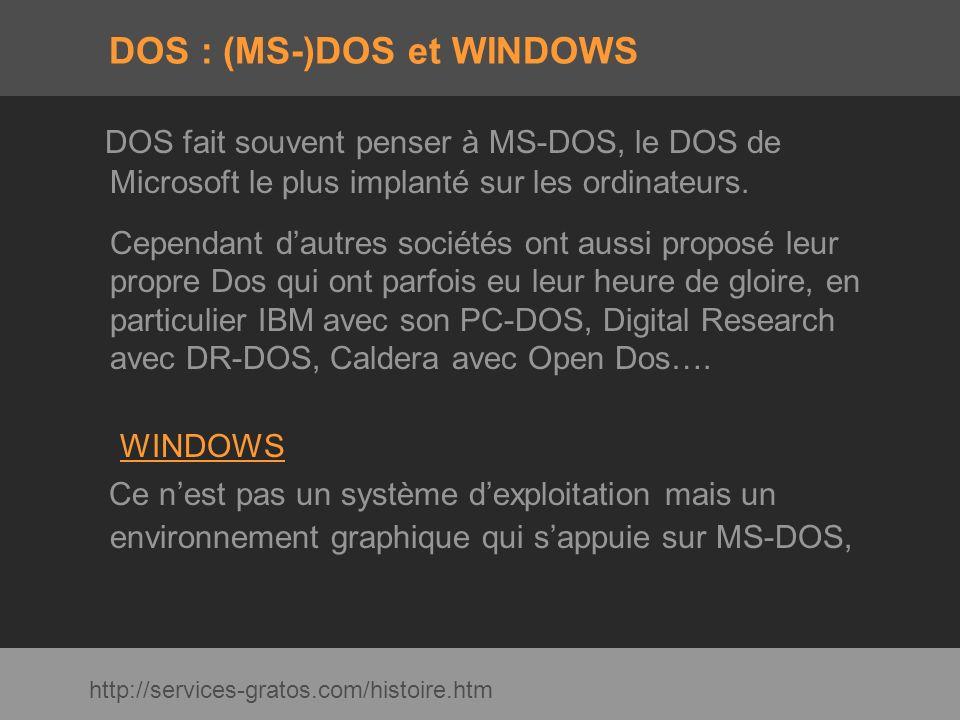 DOS : (MS-)DOS et WINDOWS DOS fait souvent penser à MS-DOS, le DOS de Microsoft le plus implanté sur les ordinateurs. Cependant dautres sociétés ont a