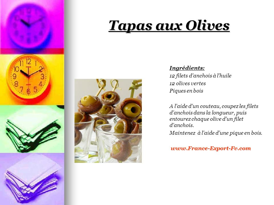 Tapas aux Olives Ingrédients: 12 filets danchois à lhuile 12 olives vertes Piques en bois A laide dun couteau, coupez les filets danchois dans la longueur, puis entourez chaque olive dun filet danchois.