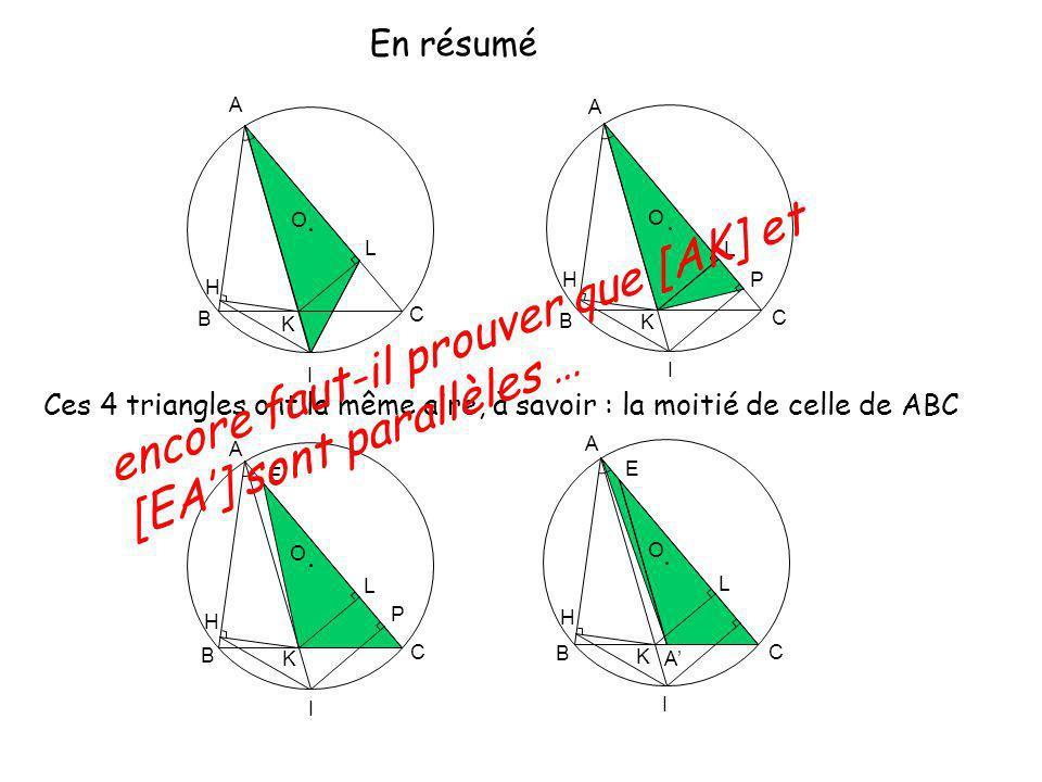 O A K B C L H I O A K B C L H I P O A K B C L H I P E O A K B C L H I E A En résumé Ces 4 triangles ont la même aire, à savoir : la moitié de celle de ABC encore faut-il prouver que [AK] et [EA] sont parallèles …