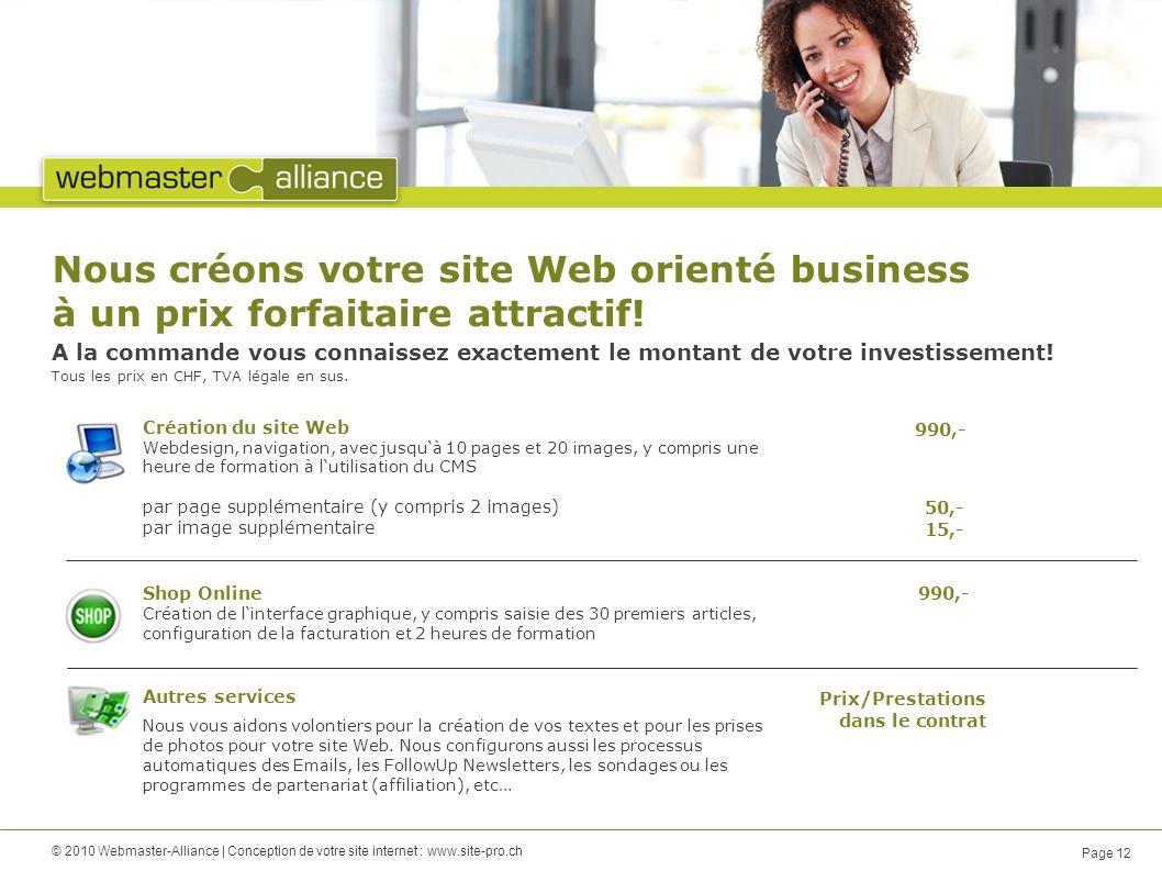 © 2010 Webmaster-Alliance | Conception de votre site internet : www.site-pro.ch Page 12 Nous créons votre site Web orienté business à un prix forfaitaire attractif.