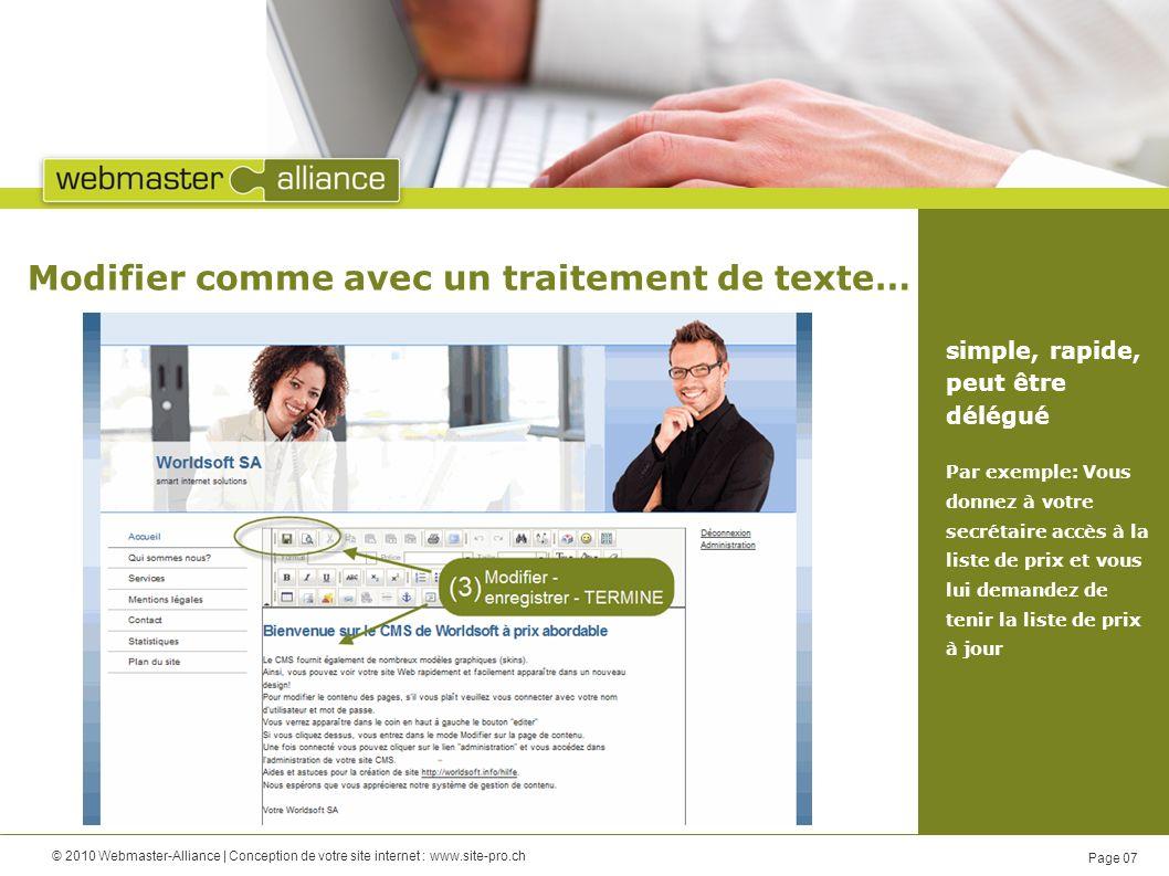 © 2010 Webmaster-Alliance | Conception de votre site internet : www.site-pro.ch Page 07 Modifier comme avec un traitement de texte… simple, rapide, peut être délégué Par exemple: Vous donnez à votre secrétaire accès à la liste de prix et vous lui demandez de tenir la liste de prix à jour