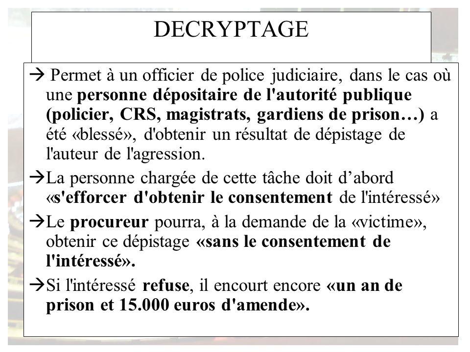 DECRYPTAGE Permet à un officier de police judiciaire, dans le cas où une personne dépositaire de l'autorité publique (policier, CRS, magistrats, gardi