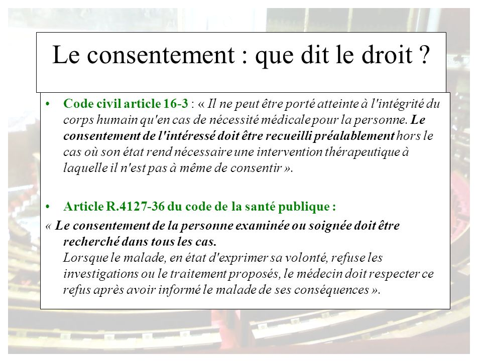 Le consentement : que dit le droit ? Code civil article 16-3 : « Il ne peut être porté atteinte à l'intégrité du corps humain qu'en cas de nécessité m