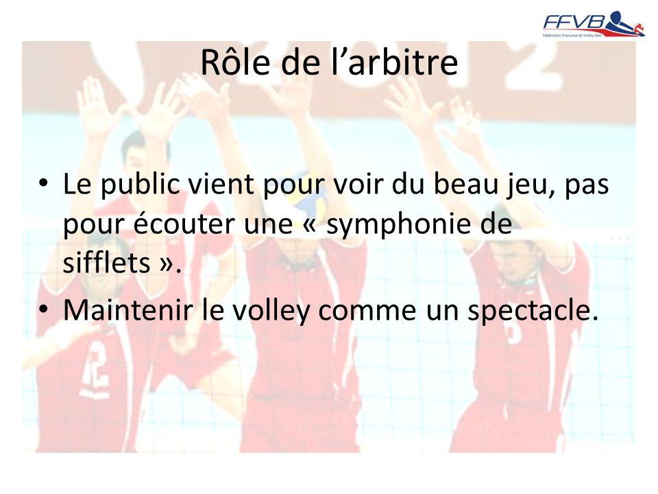 Rôle de larbitre Le public vient pour voir du beau jeu, pas pour écouter une « symphonie de sifflets ». Maintenir le volley comme un spectacle.