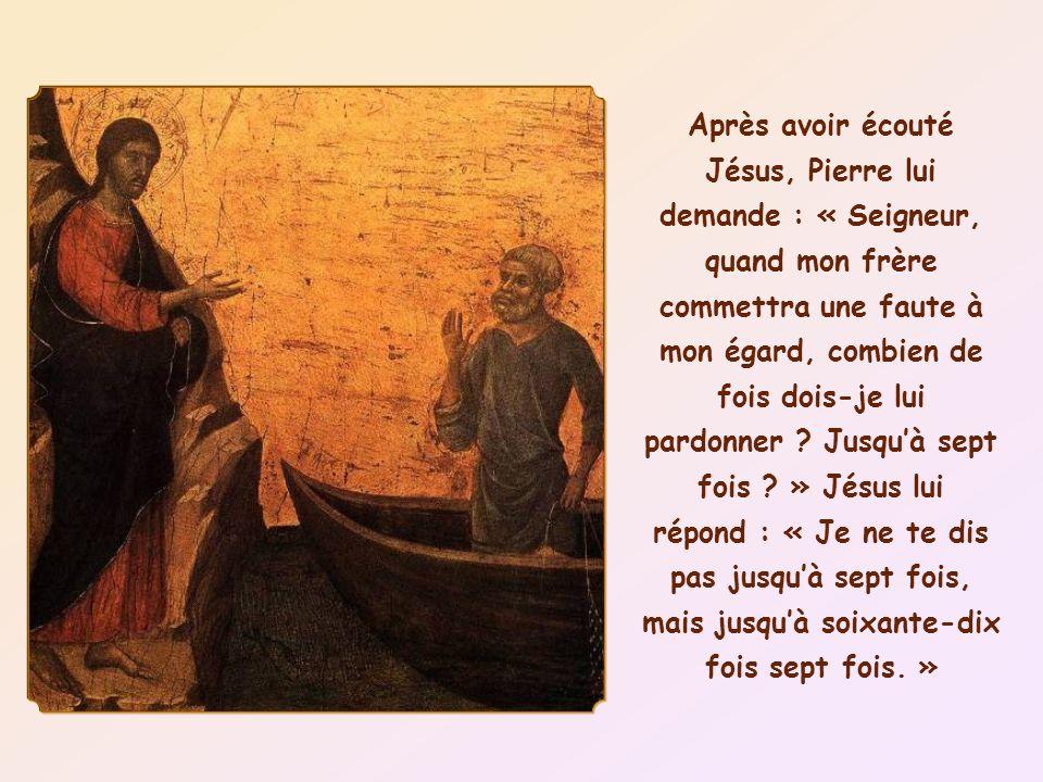 Après avoir écouté Jésus, Pierre lui demande : « Seigneur, quand mon frère commettra une faute à mon égard, combien de fois dois-je lui pardonner .